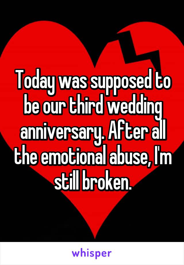 Today was supposed to be our third wedding anniversary. After all the emotional abuse, I'm still broken.