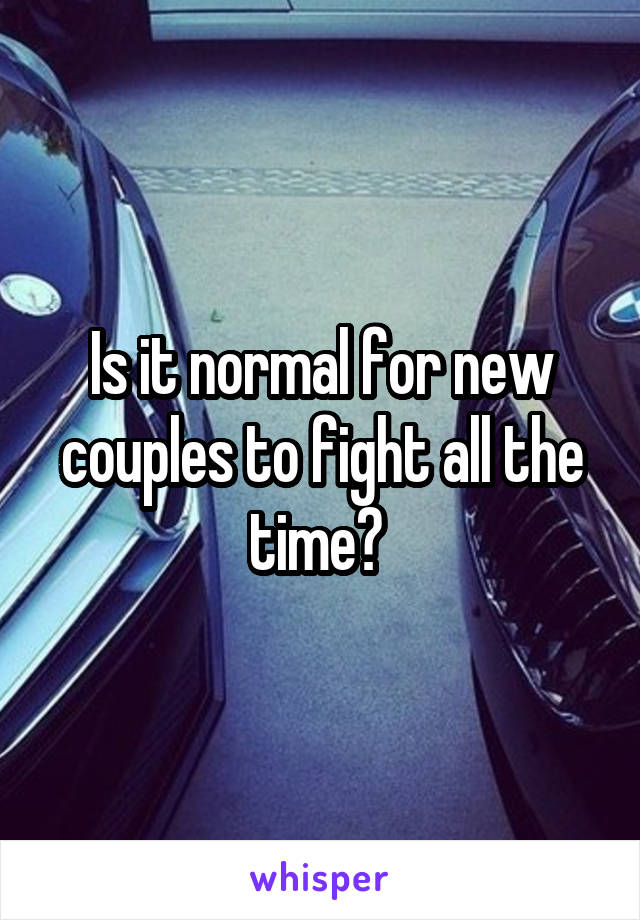 Is it normal for new couples to fight all the time?