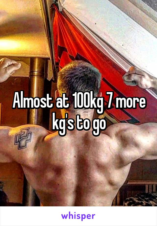 Almost at 100kg 7 more kg's to go