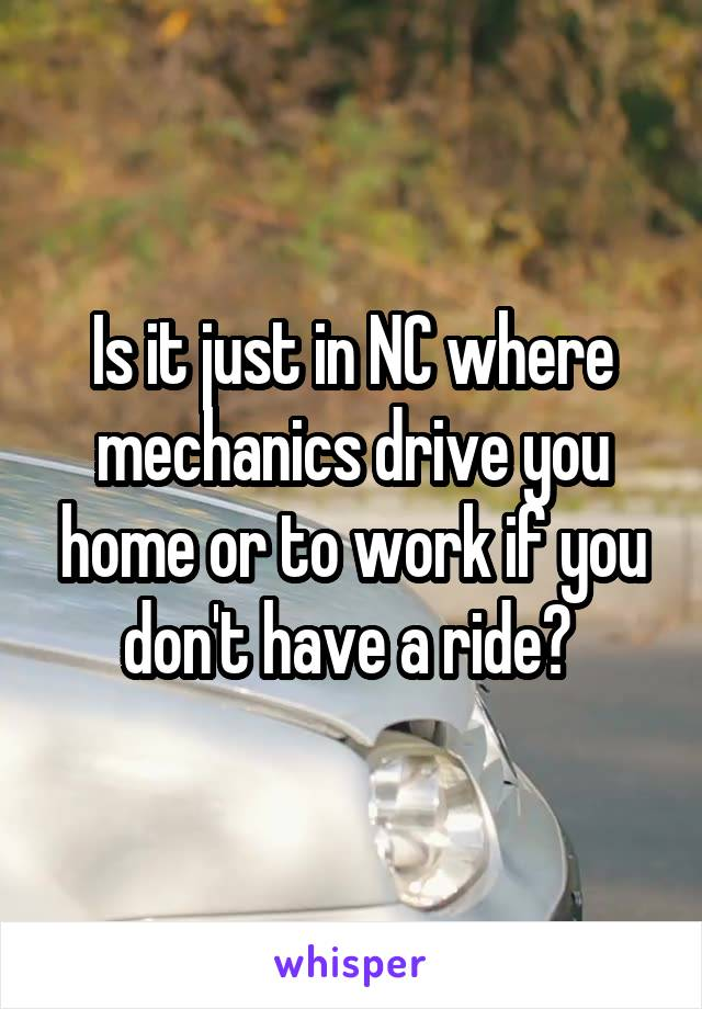 Is it just in NC where mechanics drive you home or to work if you don't have a ride?