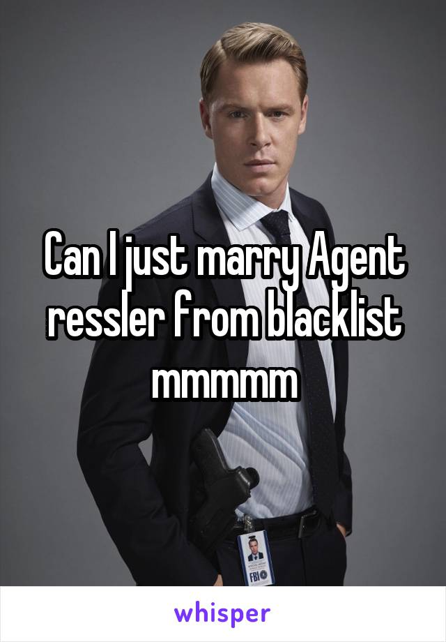Can I just marry Agent ressler from blacklist mmmmm