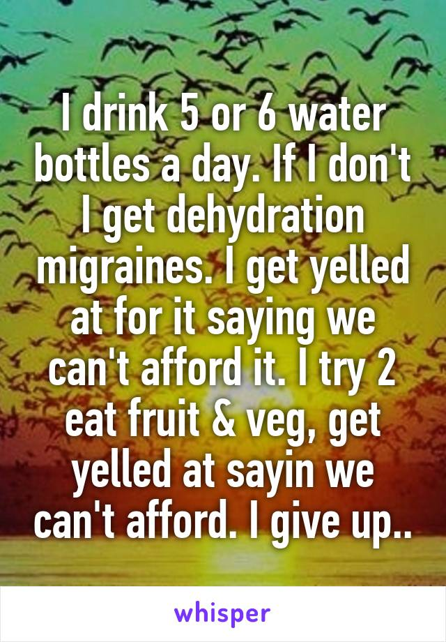 I drink 5 or 6 water bottles a day. If I don't I get dehydration migraines. I get yelled at for it saying we can't afford it. I try 2 eat fruit & veg, get yelled at sayin we can't afford. I give up..
