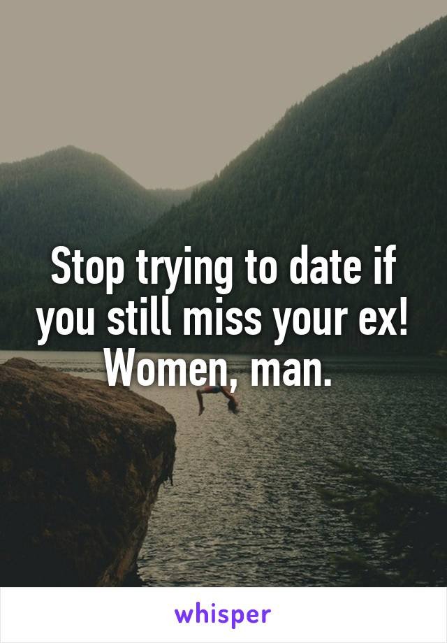 Stop trying to date if you still miss your ex! Women, man.