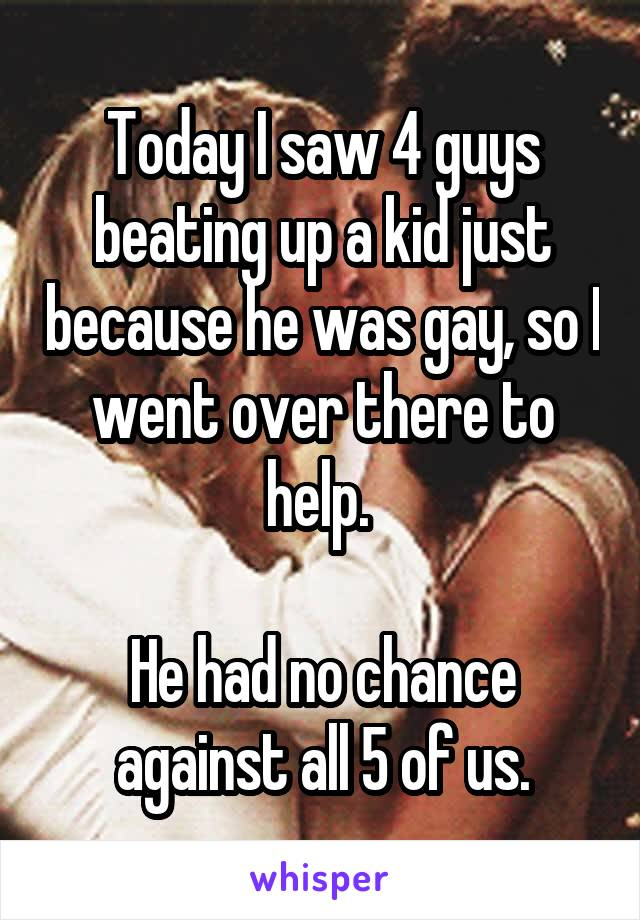 Today I saw 4 guys beating up a kid just because he was gay, so I went over there to help.   He had no chance against all 5 of us.