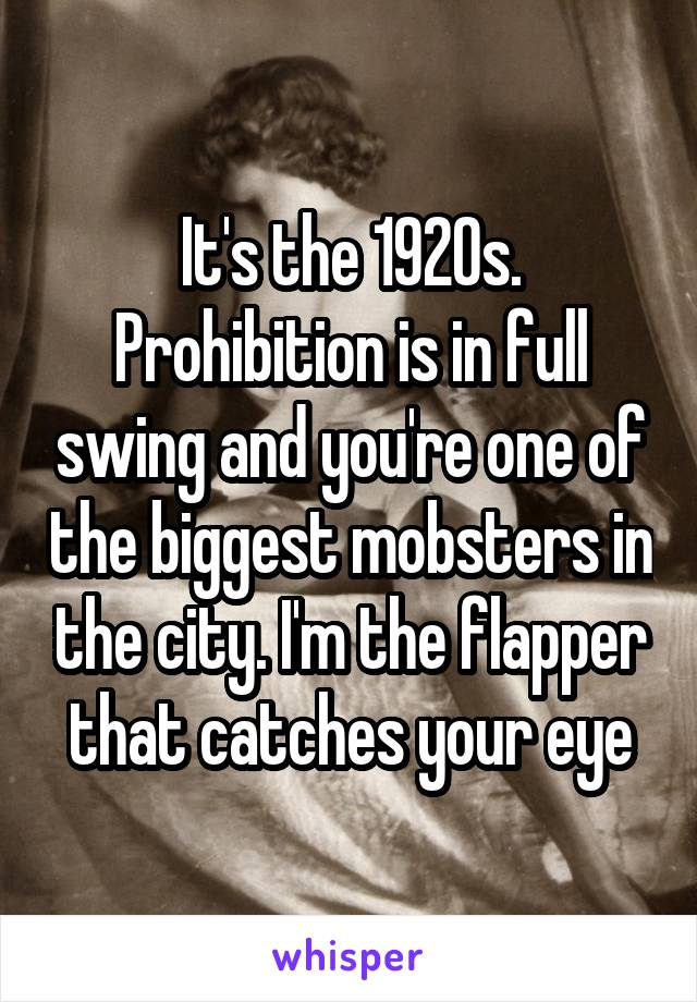 It's the 1920s. Prohibition is in full swing and you're one of the biggest mobsters in the city. I'm the flapper that catches your eye