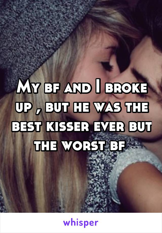 My bf and I broke up , but he was the best kisser ever but the worst bf