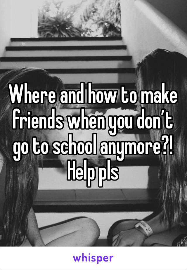 Where and how to make friends when you don't go to school anymore?! Help pls
