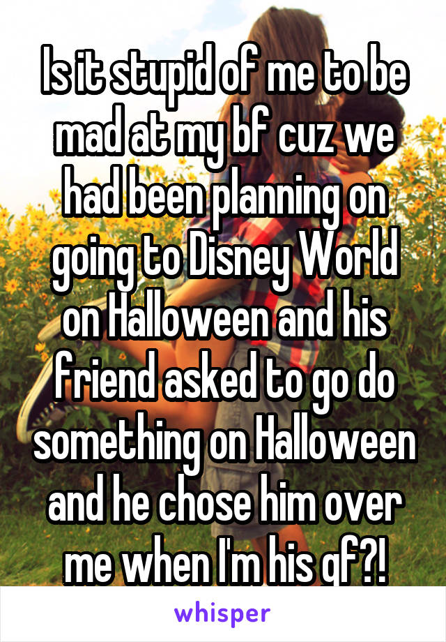 Is it stupid of me to be mad at my bf cuz we had been planning on going to Disney World on Halloween and his friend asked to go do something on Halloween and he chose him over me when I'm his gf?!