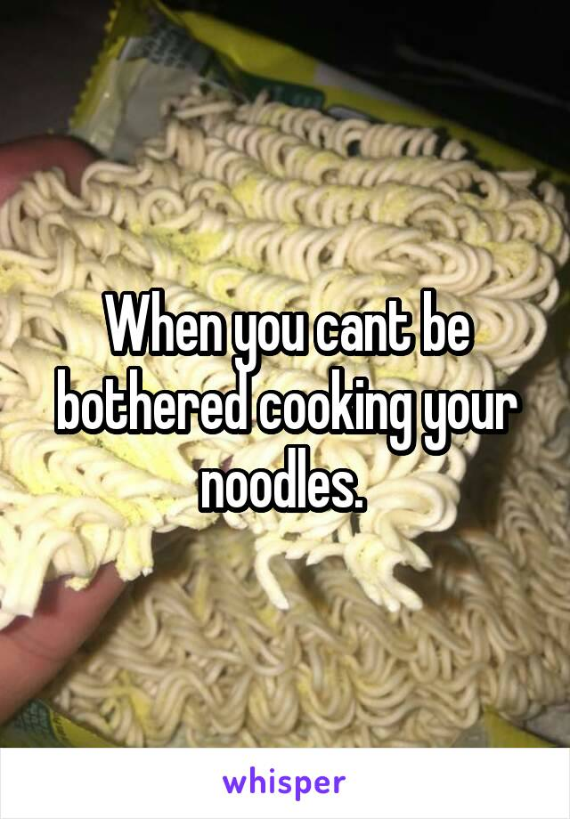 When you cant be bothered cooking your noodles.