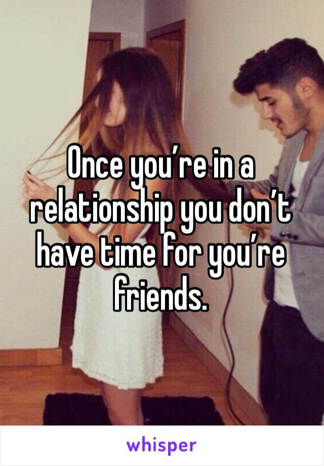 Once you're in a relationship you don't have time for you're friends.