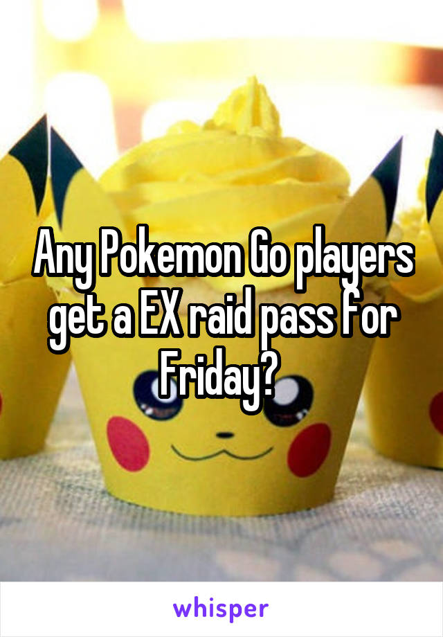 Any Pokemon Go players get a EX raid pass for Friday?
