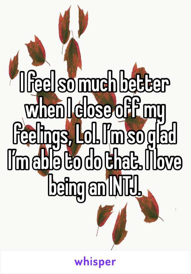 I feel so much better when I close off my feelings, Lol. I'm so glad I'm able to do that. I love being an INTJ.