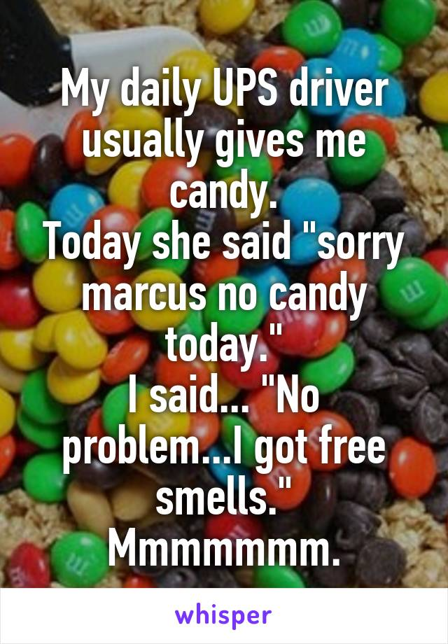 "My daily UPS driver usually gives me candy. Today she said ""sorry marcus no candy today."" I said... ""No problem...I got free smells."" Mmmmmmm."