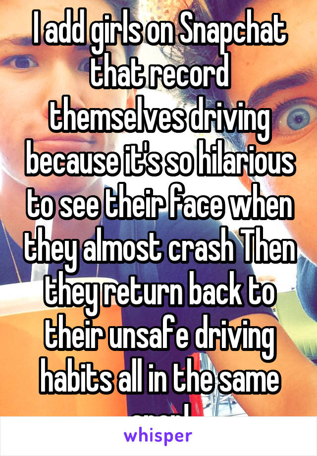 I add girls on Snapchat that record themselves driving because it's so hilarious to see their face when they almost crash Then they return back to their unsafe driving habits all in the same snap!