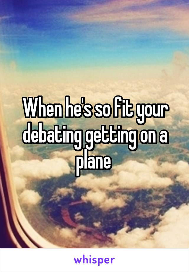 When he's so fit your debating getting on a plane