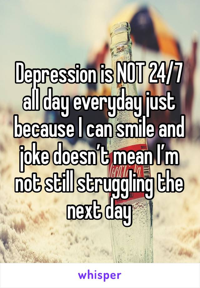Depression is NOT 24/7 all day everyday just because I can smile and joke doesn't mean I'm not still struggling the next day