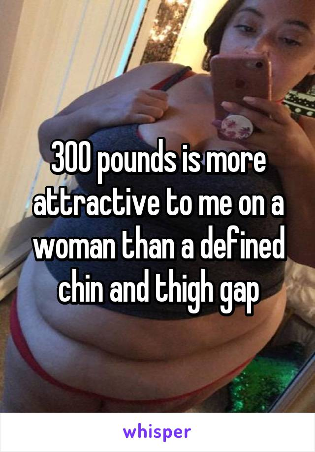 300 pounds is more attractive to me on a woman than a defined chin and thigh gap