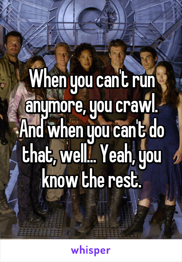 When you can't run anymore, you crawl. And when you can't do that, well... Yeah, you know the rest.