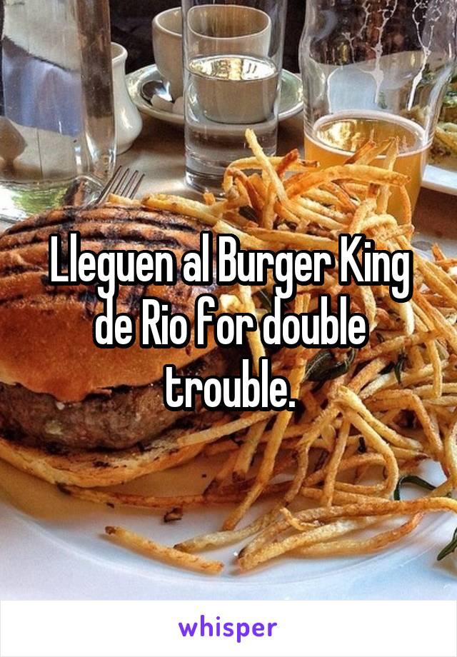 Lleguen al Burger King de Rio for double trouble.