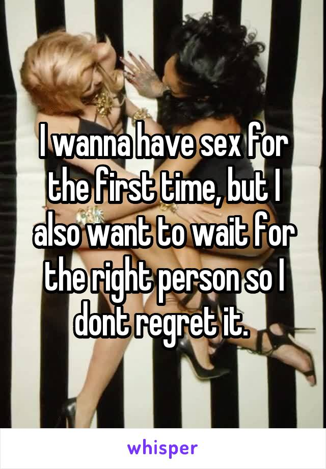 I wanna have sex for the first time, but I also want to wait for the right person so I dont regret it.