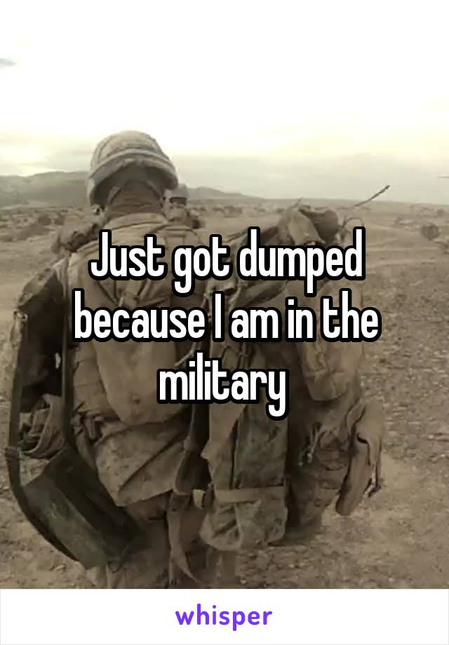 Just got dumped because I am in the military