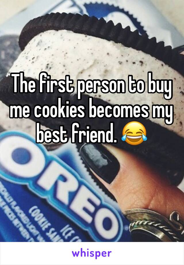 The first person to buy me cookies becomes my best friend. 😂