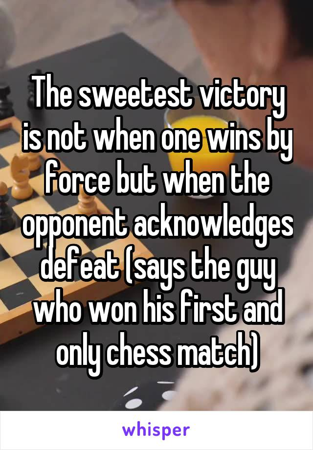 The sweetest victory is not when one wins by force but when the opponent acknowledges defeat (says the guy who won his first and only chess match)