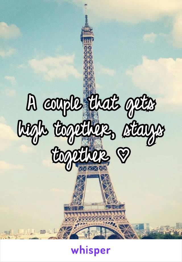A couple that gets high together, stays together ♡