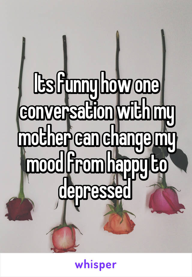 Its funny how one conversation with my mother can change my mood from happy to depressed