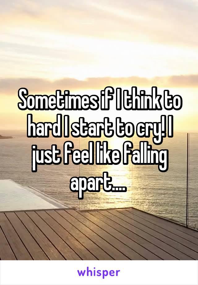 Sometimes if I think to hard I start to cry! I just feel like falling apart....