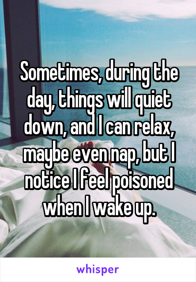 Sometimes, during the day, things will quiet down, and I can relax, maybe even nap, but I notice I feel poisoned when I wake up.
