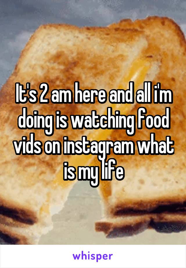 It's 2 am here and all i'm doing is watching food vids on instagram what is my life