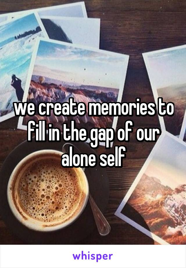 we create memories to fill in the gap of our alone self