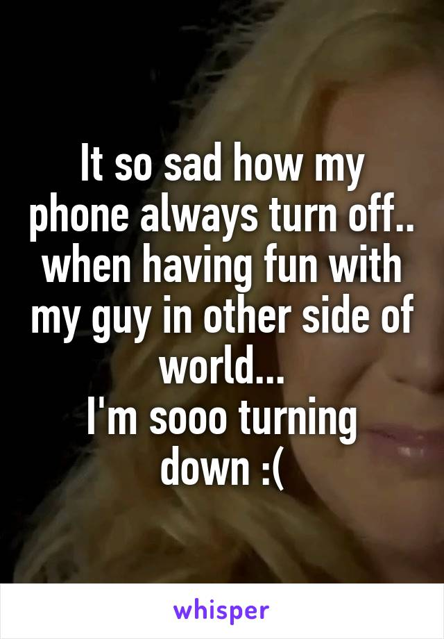 It so sad how my phone always turn off.. when having fun with my guy in other side of world... I'm sooo turning down :(
