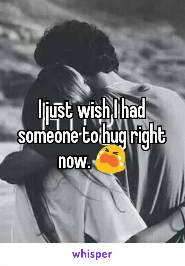 I just wish I had someone to hug right now. 😭