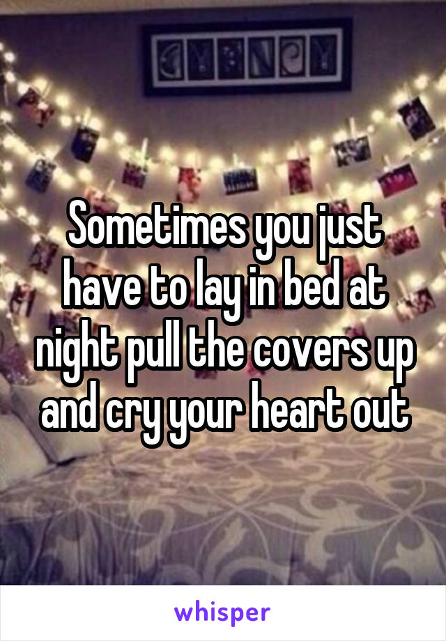 Sometimes you just have to lay in bed at night pull the covers up and cry your heart out