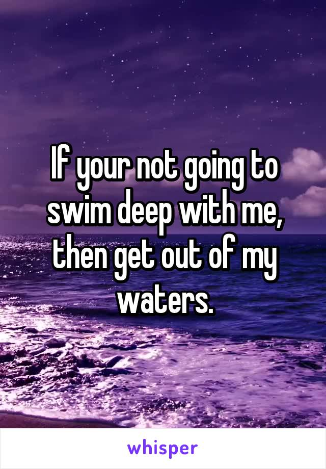 If your not going to swim deep with me, then get out of my waters.