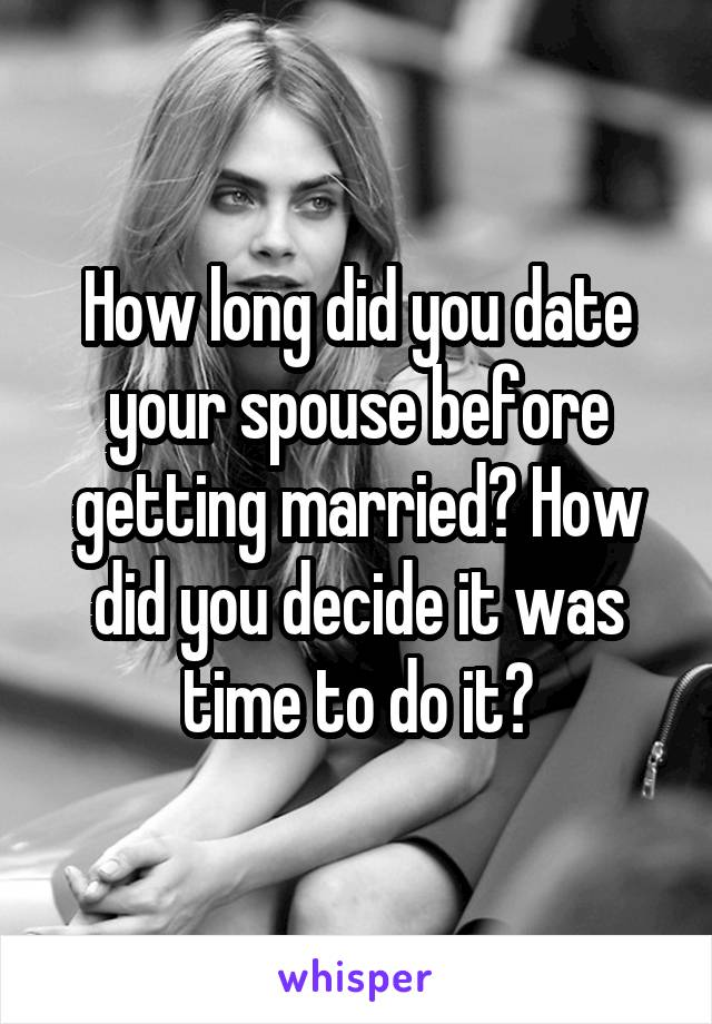 How long did you date your spouse before getting married? How did you decide it was time to do it?