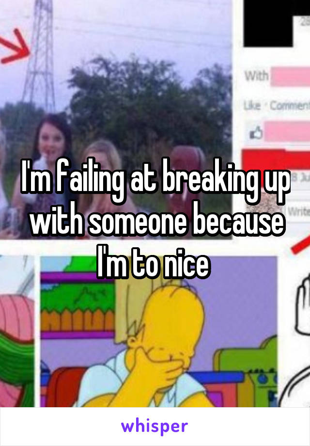 I'm failing at breaking up with someone because I'm to nice