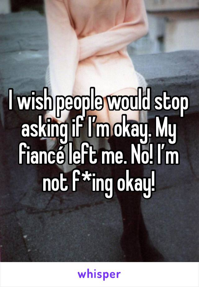 I wish people would stop asking if I'm okay. My fiancé left me. No! I'm not f*ing okay!
