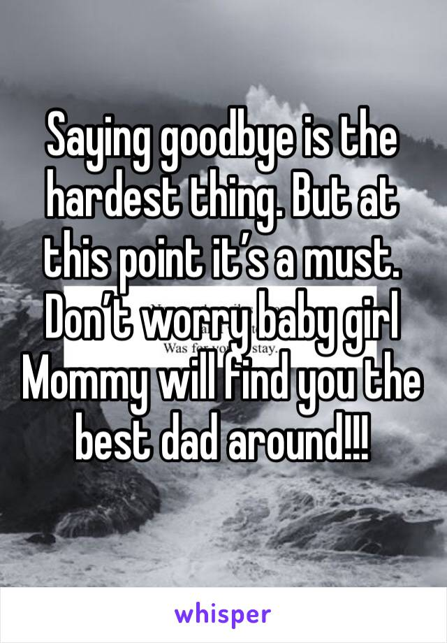 Saying goodbye is the hardest thing. But at this point it's a must. Don't worry baby girl Mommy will find you the best dad around!!!
