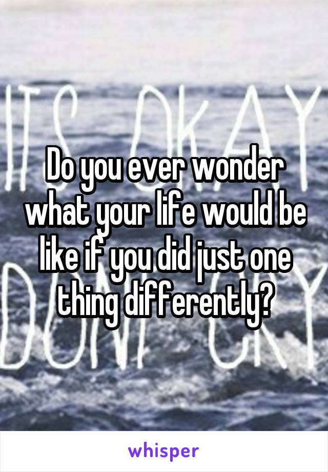Do you ever wonder what your life would be like if you did just one thing differently?