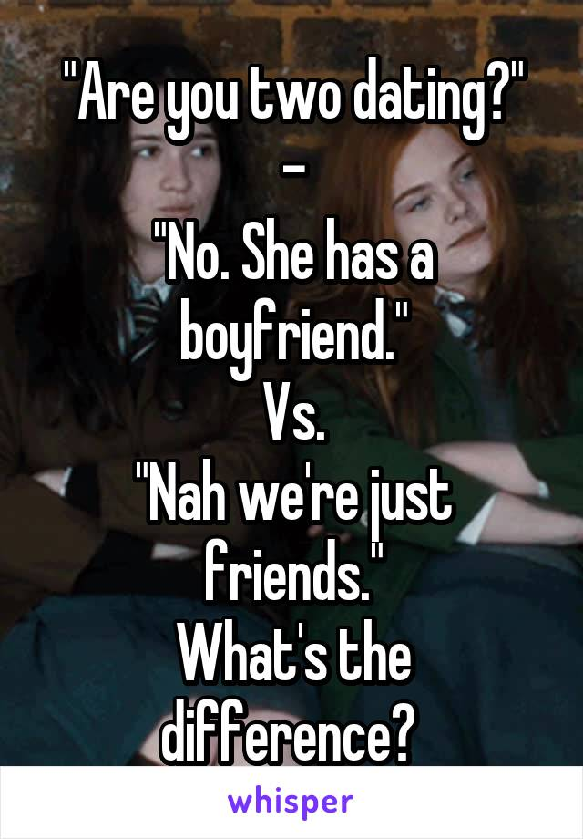 """""""Are you two dating?"""" - """"No. She has a boyfriend."""" Vs. """"Nah we're just friends."""" What's the difference?"""