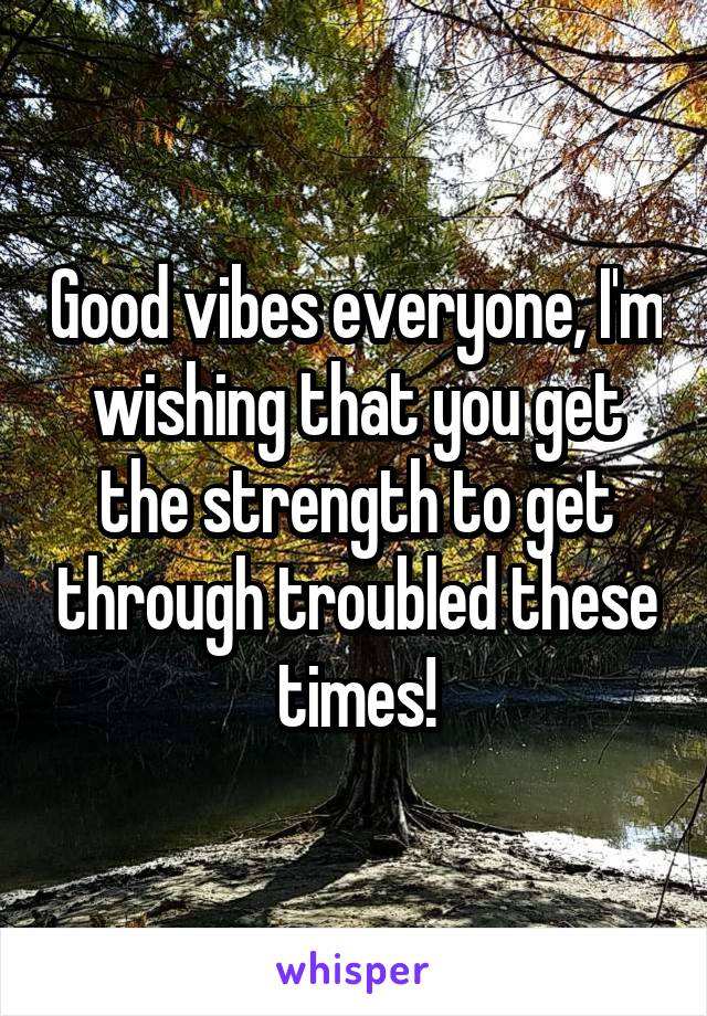 Good vibes everyone, I'm wishing that you get the strength to get through troubled these times!