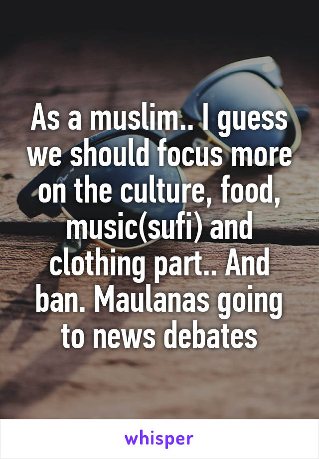 As a muslim.. I guess we should focus more on the culture, food, music(sufi) and clothing part.. And ban. Maulanas going to news debates