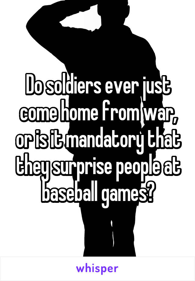 Do soldiers ever just come home from war, or is it mandatory that they surprise people at baseball games?