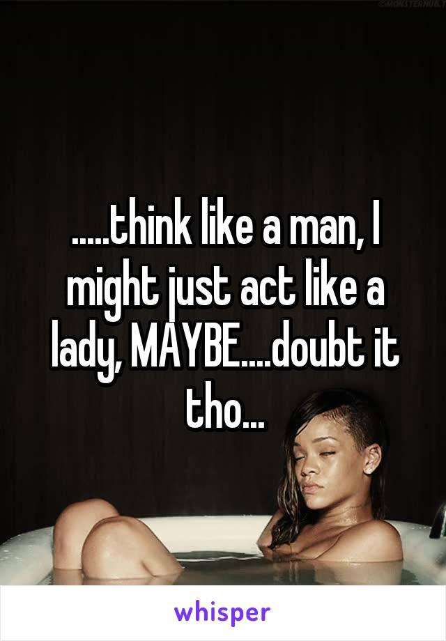 .....think like a man, I might just act like a lady, MAYBE....doubt it tho...