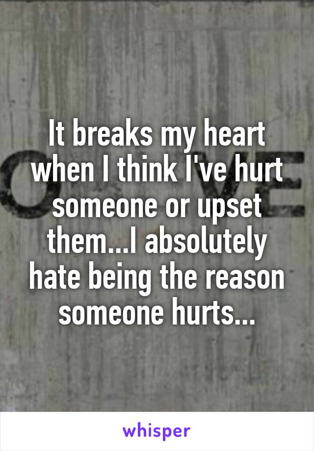 It breaks my heart when I think I've hurt someone or upset them...I absolutely hate being the reason someone hurts...