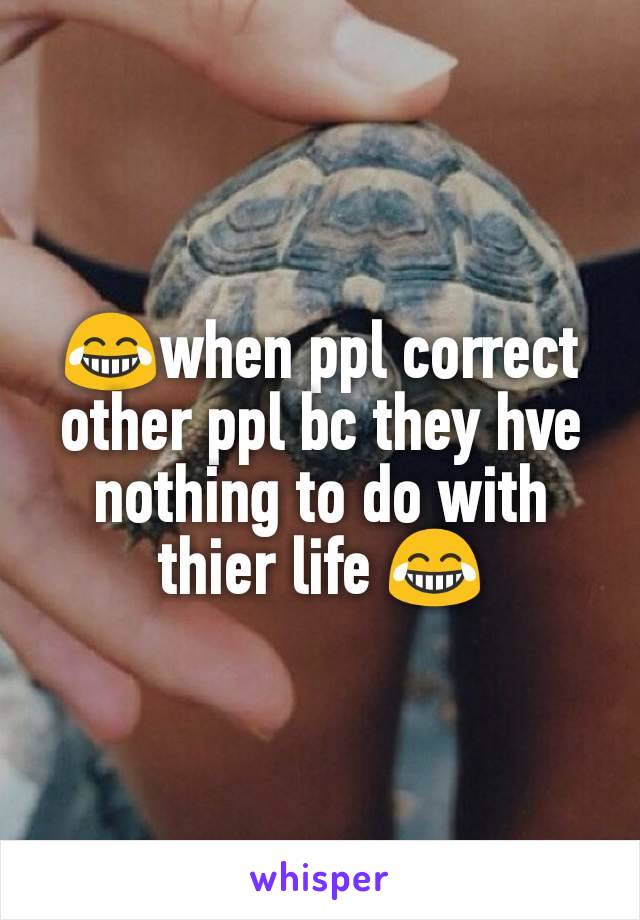 😂when ppl correct other ppl bc they hve nothing to do with thier life 😂