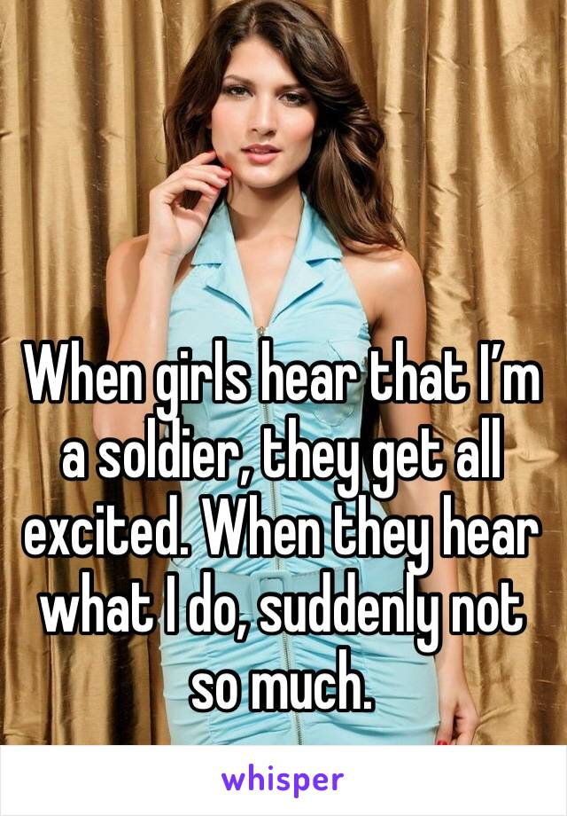 When girls hear that I'm a soldier, they get all excited. When they hear what I do, suddenly not so much.